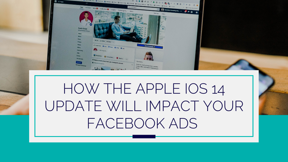 How the Apple iOS 14 Update Will Impact Your Facebook Ads—And What to Do About It